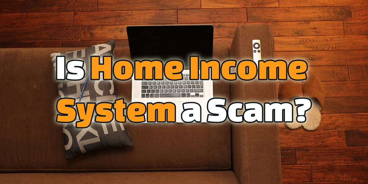 Is Home Income System a Scam Or Legit?