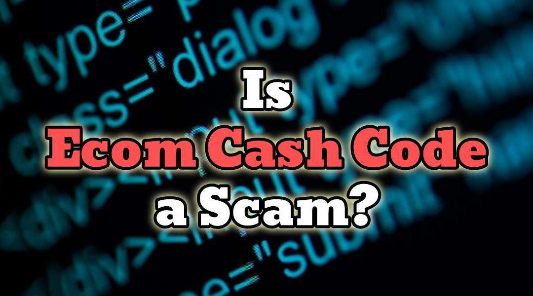Is Ecom Cash Code a Scam?